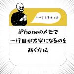 iPhoneのメモで一行目が太字になるのを防ぐ方法【簡単に解決】